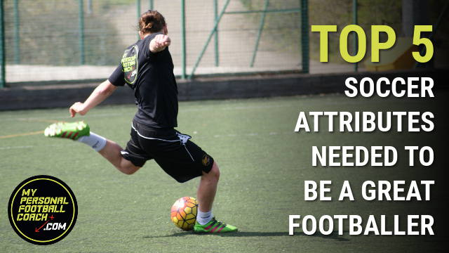 Top 5 soccer player attributes needed to be a great footballer
