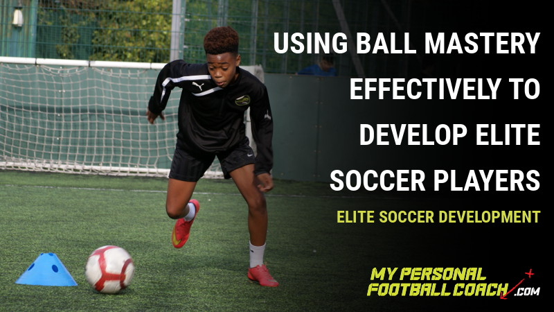 Using Ball Mastery Effectively to develop Elite Soccer Players